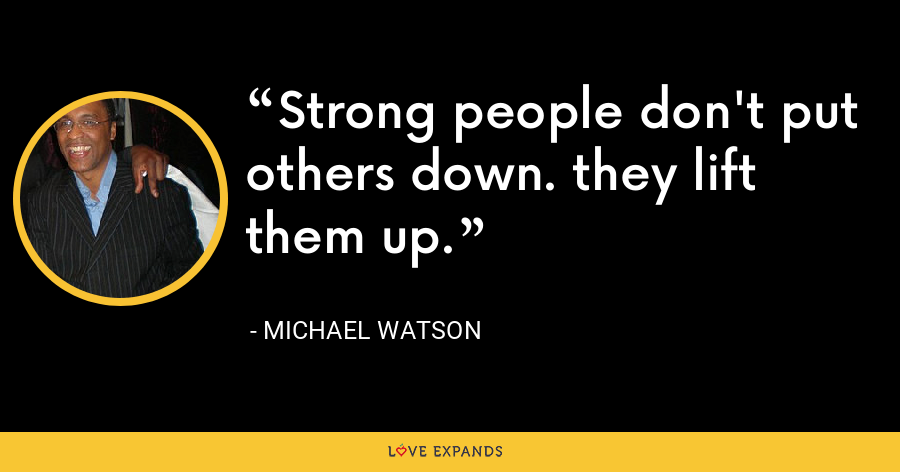 Strong people don't put others down. they lift them up. - Michael Watson