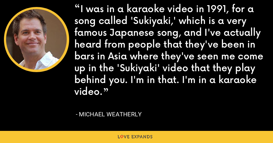 I was in a karaoke video in 1991, for a song called 'Sukiyaki,' which is a very famous Japanese song, and I've actually heard from people that they've been in bars in Asia where they've seen me come up in the 'Sukiyaki' video that they play behind you. I'm in that. I'm in a karaoke video. - Michael Weatherly