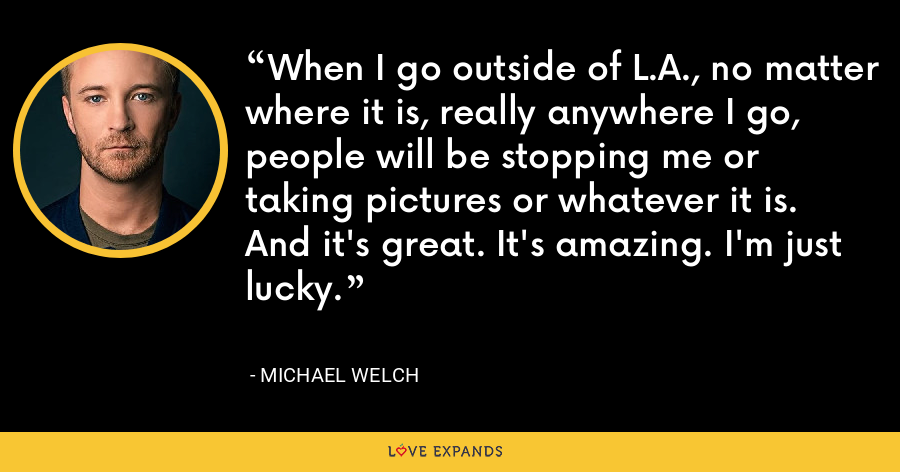 When I go outside of L.A., no matter where it is, really anywhere I go, people will be stopping me or taking pictures or whatever it is. And it's great. It's amazing. I'm just lucky. - Michael Welch