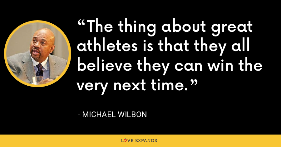 The thing about great athletes is that they all believe they can win the very next time. - Michael Wilbon