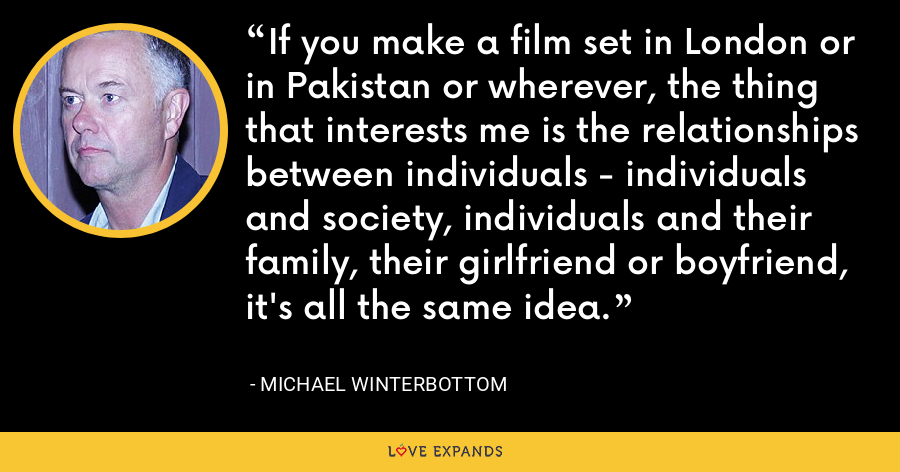 If you make a film set in London or in Pakistan or wherever, the thing that interests me is the relationships between individuals - individuals and society, individuals and their family, their girlfriend or boyfriend, it's all the same idea. - Michael Winterbottom