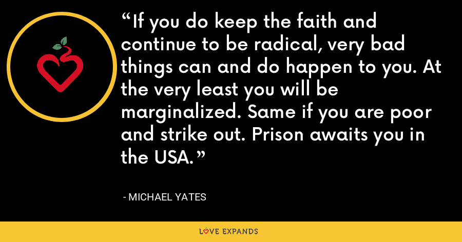 If you do keep the faith and continue to be radical, very bad things can and do happen to you. At the very least you will be marginalized. Same if you are poor and strike out. Prison awaits you in the USA. - Michael Yates