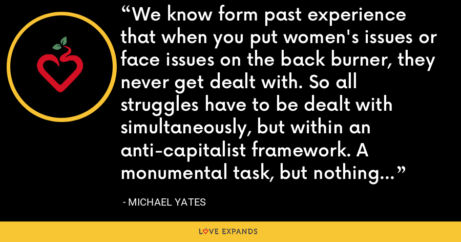 We know form past experience that when you put women's issues or face issues on the back burner, they never get dealt with. So all struggles have to be dealt with simultaneously, but within an anti-capitalist framework. A monumental task, but nothing less will do. - Michael Yates