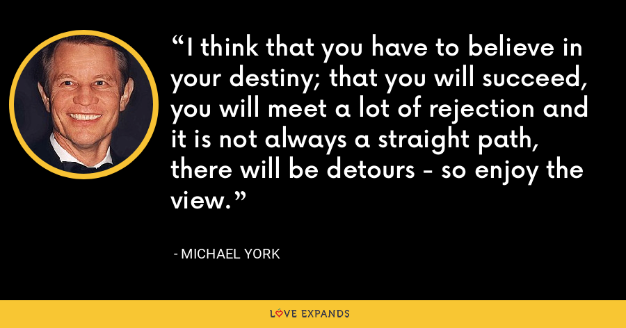 I think that you have to believe in your destiny; that you will succeed, you will meet a lot of rejection and it is not always a straight path, there will be detours - so enjoy the view. - Michael York