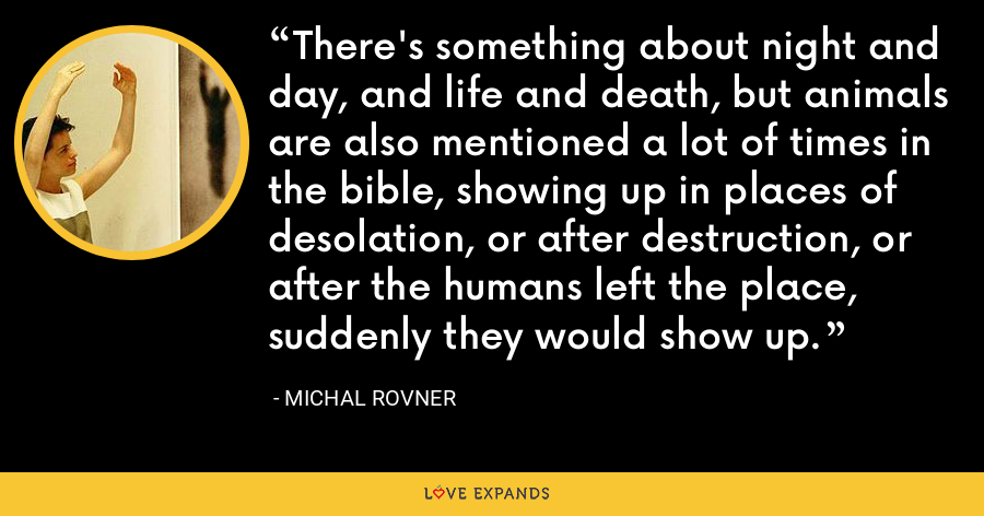 There's something about night and day, and life and death, but animals are also mentioned a lot of times in the bible, showing up in places of desolation, or after destruction, or after the humans left the place, suddenly they would show up. - Michal Rovner