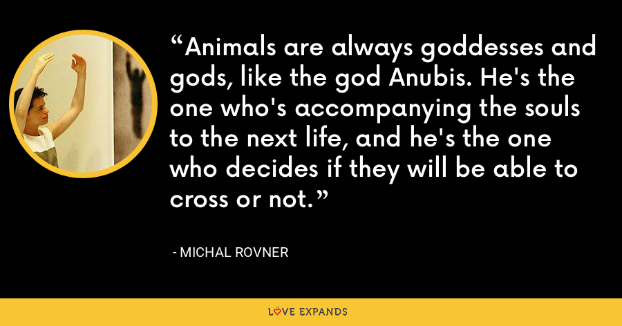 Animals are always goddesses and gods, like the god Anubis. He's the one who's accompanying the souls to the next life, and he's the one who decides if they will be able to cross or not. - Michal Rovner
