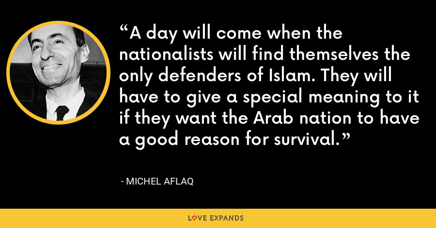 A day will come when the nationalists will find themselves the only defenders of Islam. They will have to give a special meaning to it if they want the Arab nation to have a good reason for survival. - Michel Aflaq