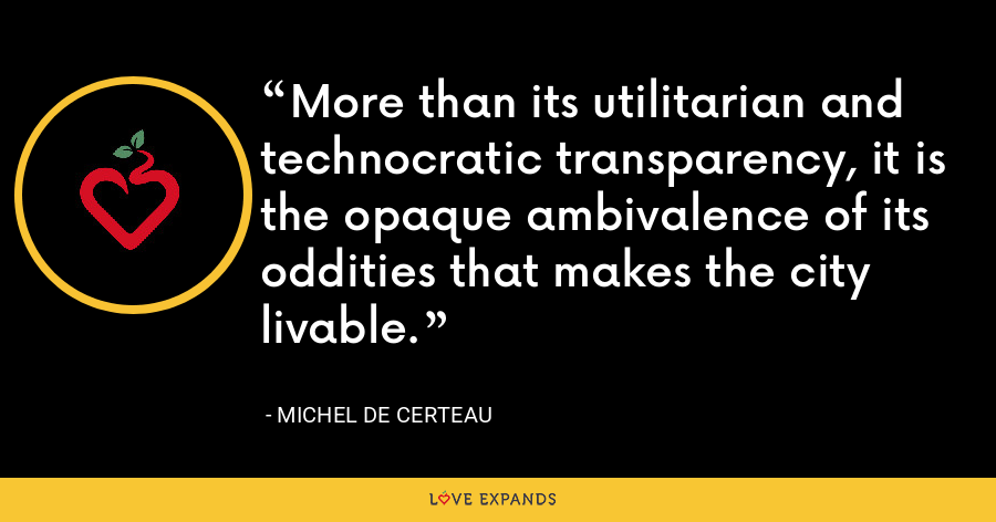More than its utilitarian and technocratic transparency, it is the opaque ambivalence of its oddities that makes the city livable. - Michel de Certeau