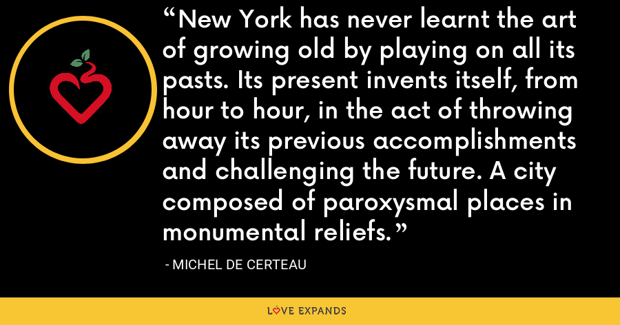 New York has never learnt the art of growing old by playing on all its pasts. Its present invents itself, from hour to hour, in the act of throwing away its previous accomplishments and challenging the future. A city composed of paroxysmal places in monumental reliefs. - Michel de Certeau