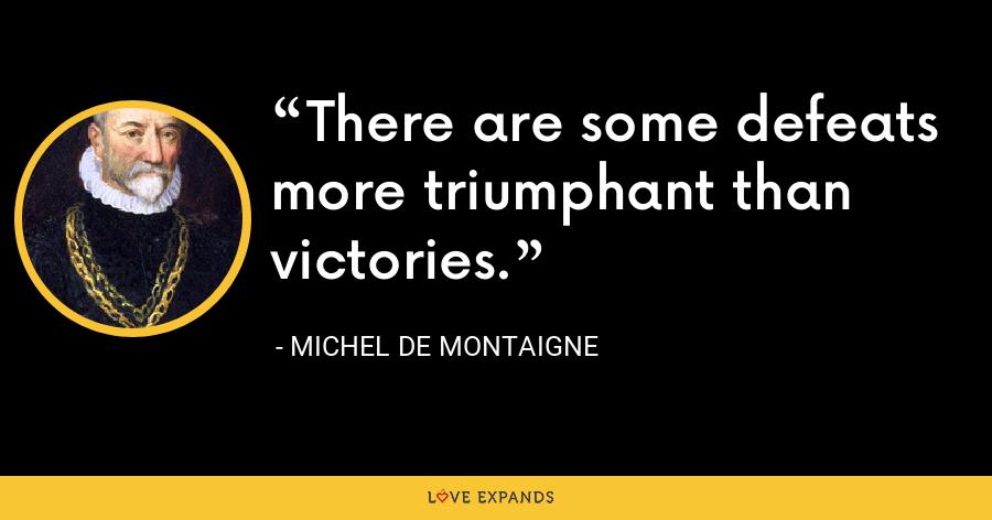 There are some defeats more triumphant than victories. - Michel de Montaigne