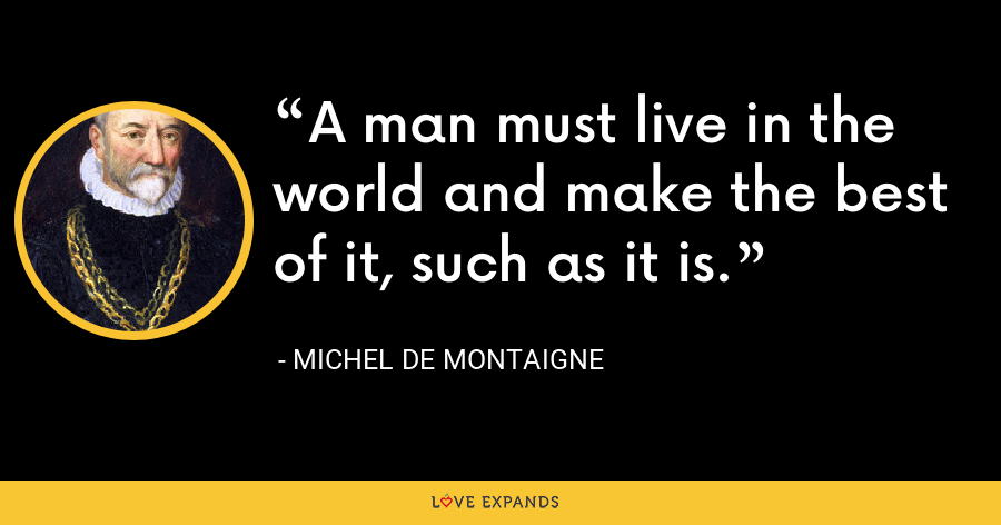 A man must live in the world and make the best of it, such as it is. - Michel de Montaigne