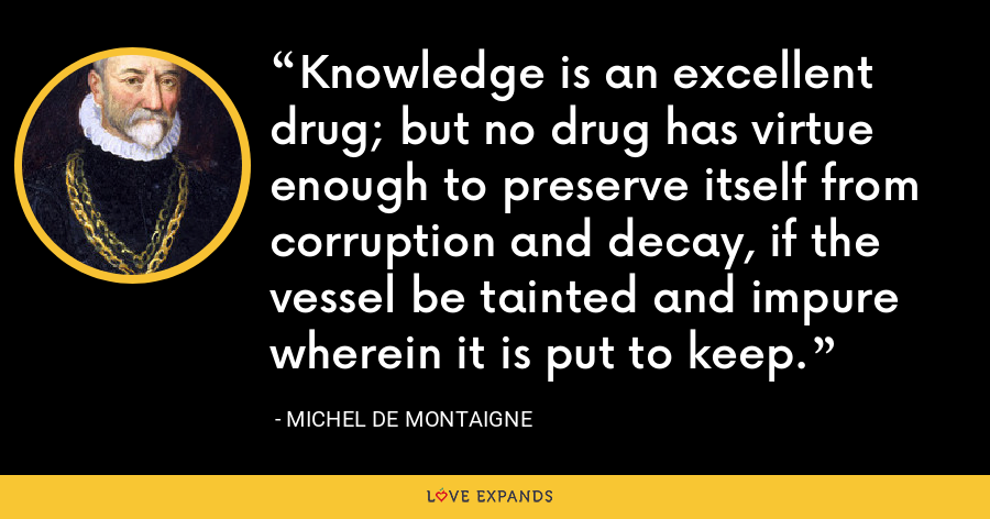 Knowledge is an excellent drug; but no drug has virtue enough to preserve itself from corruption and decay, if the vessel be tainted and impure wherein it is put to keep. - Michel de Montaigne