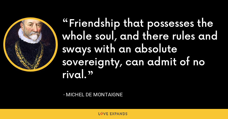 Friendship that possesses the whole soul, and there rules and sways with an absolute sovereignty, can admit of no rival. - Michel de Montaigne