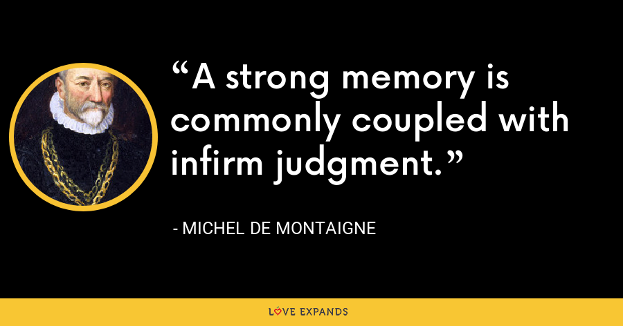 A strong memory is commonly coupled with infirm judgment. - Michel de Montaigne