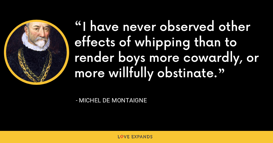 I have never observed other effects of whipping than to render boys more cowardly, or more willfully obstinate. - Michel de Montaigne