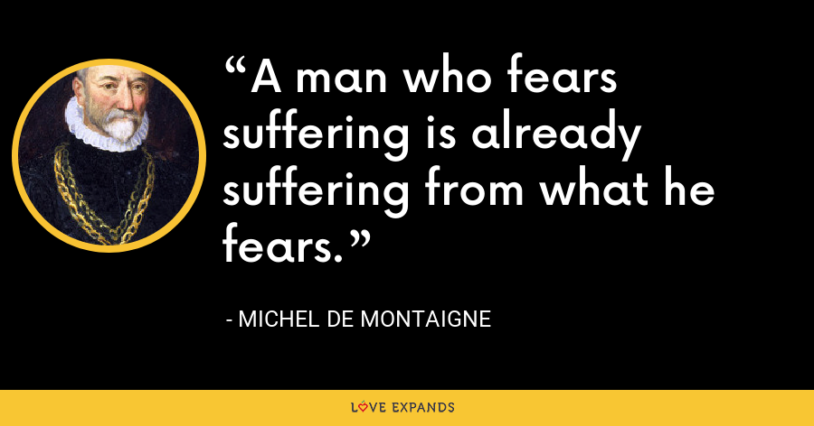 A man who fears suffering is already suffering from what he fears. - Michel de Montaigne