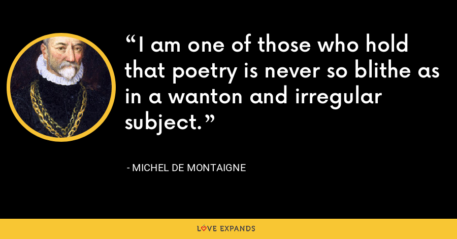 I am one of those who hold that poetry is never so blithe as in a wanton and irregular subject. - Michel de Montaigne