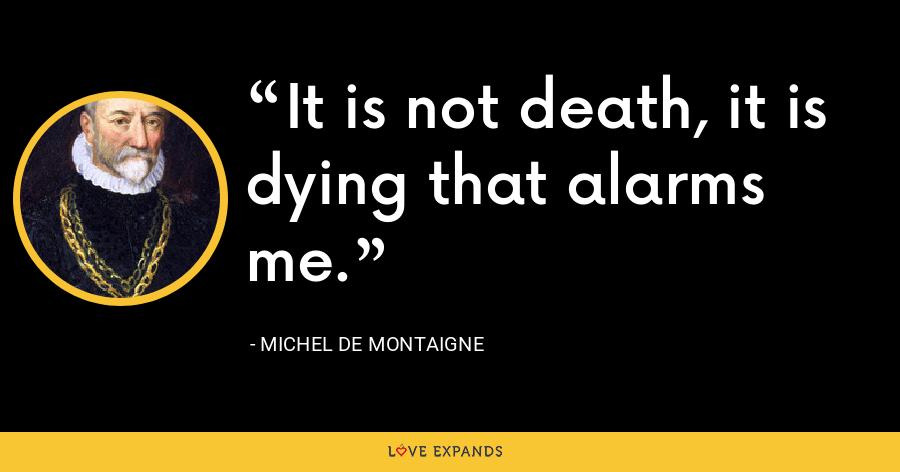 It is not death, it is dying that alarms me. - Michel de Montaigne