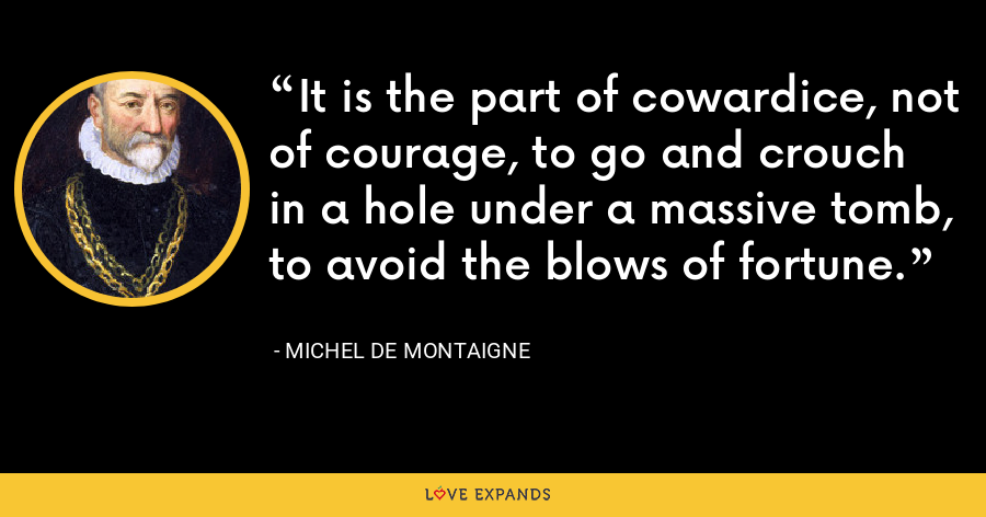 It is the part of cowardice, not of courage, to go and crouch in a hole under a massive tomb, to avoid the blows of fortune. - Michel de Montaigne