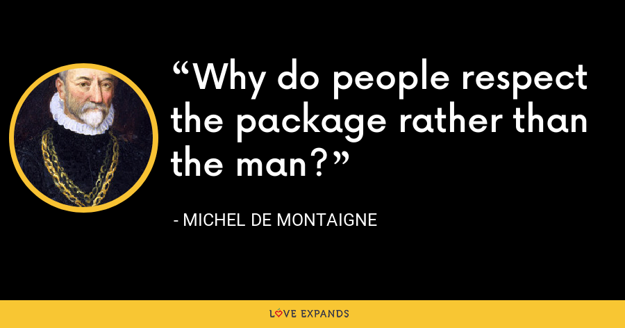 Why do people respect the package rather than the man? - Michel de Montaigne