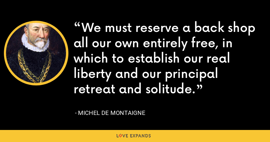 We must reserve a back shop all our own entirely free, in which to establish our real liberty and our principal retreat and solitude. - Michel de Montaigne