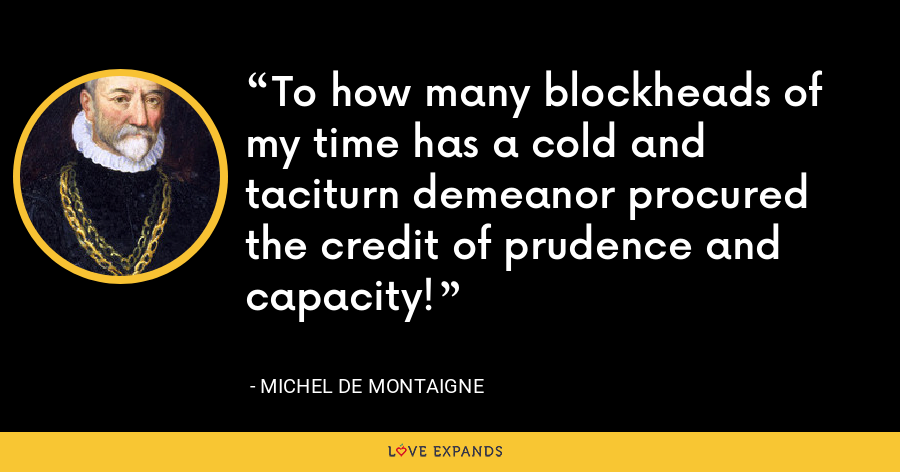 To how many blockheads of my time has a cold and taciturn demeanor procured the credit of prudence and capacity! - Michel de Montaigne