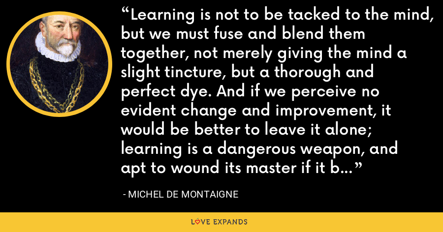 Learning is not to be tacked to the mind, but we must fuse and blend them together, not merely giving the mind a slight tincture, but a thorough and perfect dye. And if we perceive no evident change and improvement, it would be better to leave it alone; learning is a dangerous weapon, and apt to wound its master if it be wielded by a feeble hand, and by one not well acquainted with its use. - Michel de Montaigne