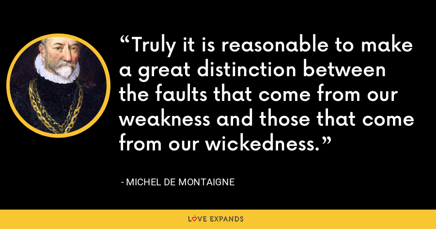 Truly it is reasonable to make a great distinction between the faults that come from our weakness and those that come from our wickedness. - Michel de Montaigne