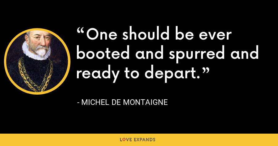 One should be ever booted and spurred and ready to depart. - Michel de Montaigne