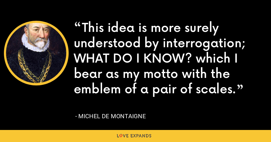 This idea is more surely understood by interrogation; WHAT DO I KNOW? which I bear as my motto with the emblem of a pair of scales. - Michel de Montaigne