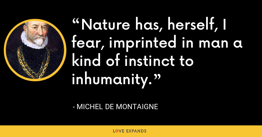 Nature has, herself, I fear, imprinted in man a kind of instinct to inhumanity. - Michel de Montaigne
