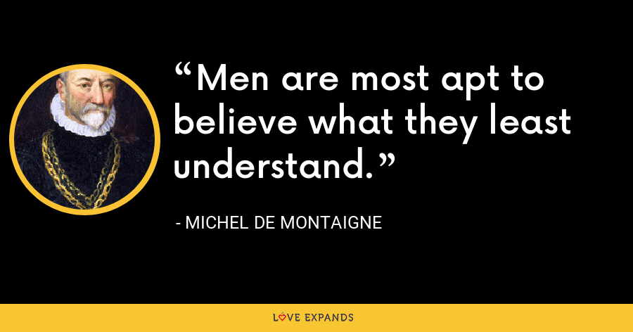 Men are most apt to believe what they least understand. - Michel de Montaigne
