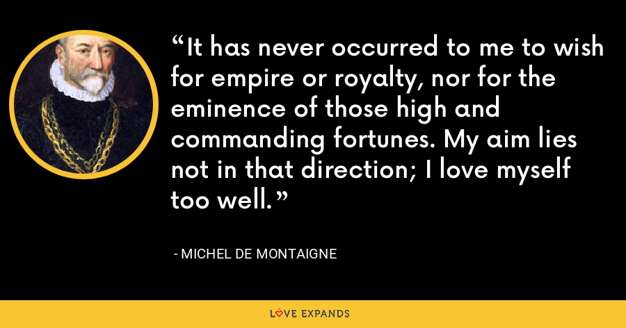 It has never occurred to me to wish for empire or royalty, nor for the eminence of those high and commanding fortunes. My aim lies not in that direction; I love myself too well. - Michel de Montaigne