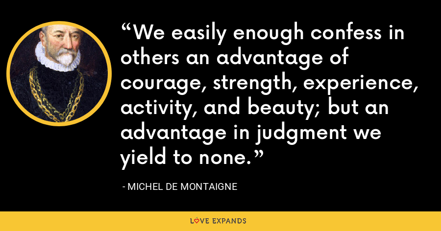 We easily enough confess in others an advantage of courage, strength, experience, activity, and beauty; but an advantage in judgment we yield to none. - Michel de Montaigne