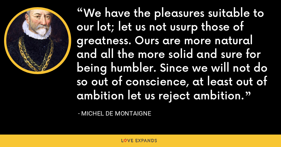 We have the pleasures suitable to our lot; let us not usurp those of greatness. Ours are more natural and all the more solid and sure for being humbler. Since we will not do so out of conscience, at least out of ambition let us reject ambition. - Michel de Montaigne