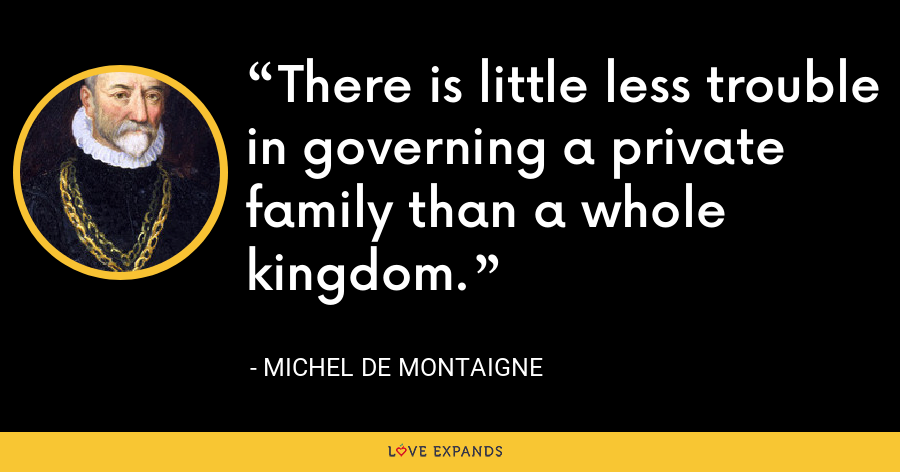 There is little less trouble in governing a private family than a whole kingdom. - Michel de Montaigne