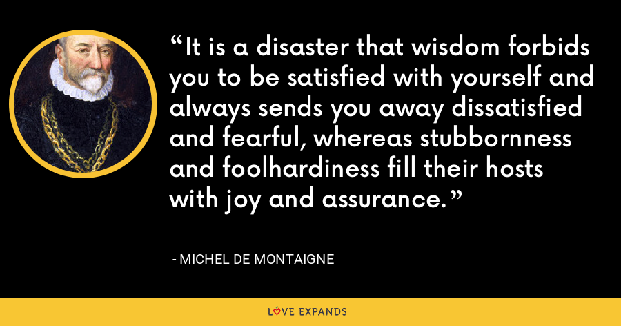 It is a disaster that wisdom forbids you to be satisfied with yourself and always sends you away dissatisfied and fearful, whereas stubbornness and foolhardiness fill their hosts with joy and assurance. - Michel de Montaigne