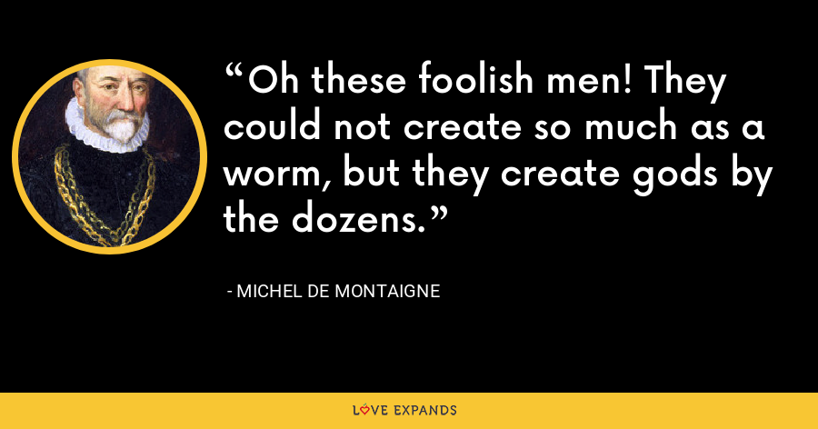 Oh these foolish men! They could not create so much as a worm, but they create gods by the dozens. - Michel de Montaigne
