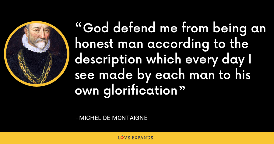 God defend me from being an honest man according to the description which every day I see made by each man to his own glorification - Michel de Montaigne
