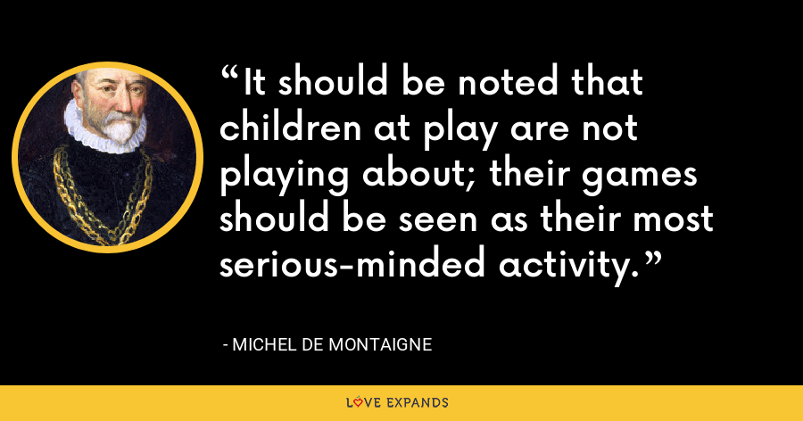 It should be noted that children at play are not playing about; their games should be seen as their most serious-minded activity. - Michel de Montaigne