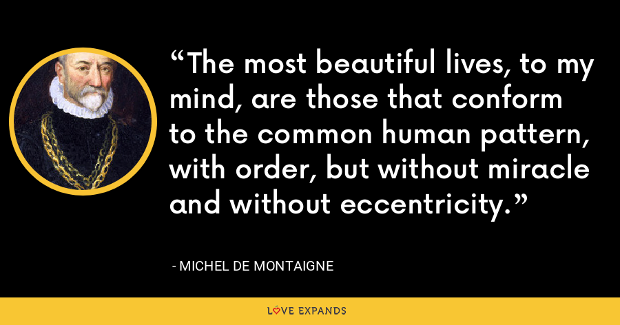 The most beautiful lives, to my mind, are those that conform to the common human pattern, with order, but without miracle and without eccentricity. - Michel de Montaigne