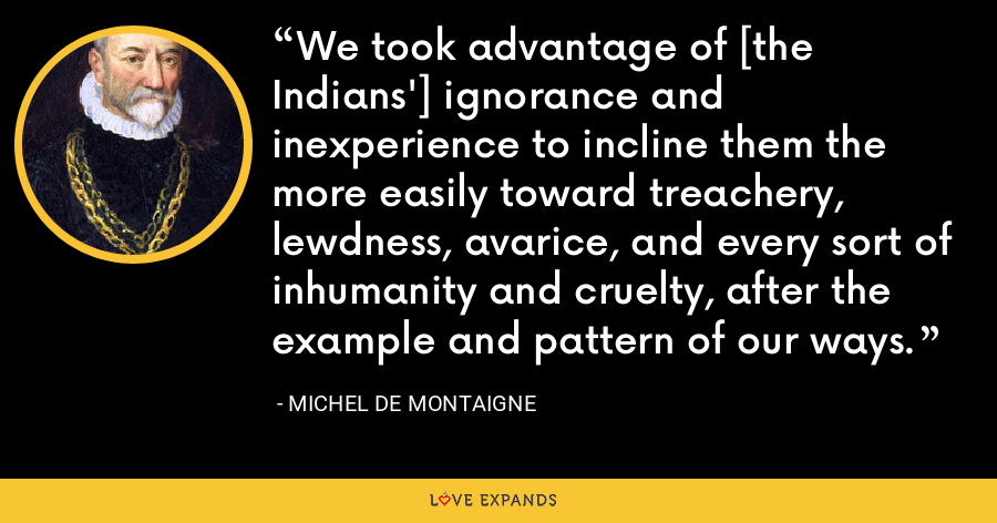 We took advantage of [the Indians'] ignorance and inexperience to incline them the more easily toward treachery, lewdness, avarice, and every sort of inhumanity and cruelty, after the example and pattern of our ways. - Michel de Montaigne