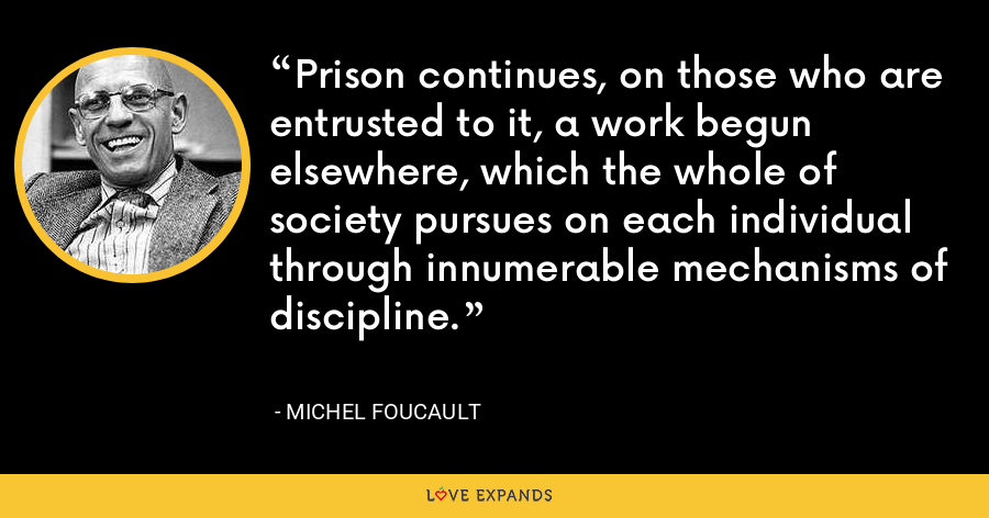 Prison continues, on those who are entrusted to it, a work begun elsewhere, which the whole of society pursues on each individual through innumerable mechanisms of discipline. - Michel Foucault