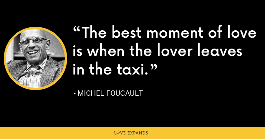 The best moment of love is when the lover leaves in the taxi. - Michel Foucault