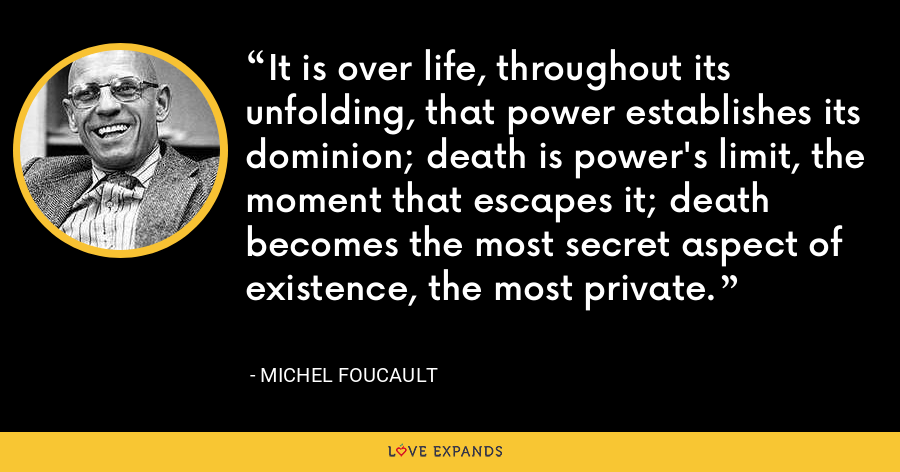 It is over life, throughout its unfolding, that power establishes its dominion; death is power's limit, the moment that escapes it; death becomes the most secret aspect of existence, the most private. - Michel Foucault