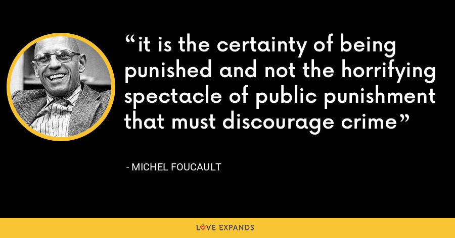 it is the certainty of being punished and not the horrifying spectacle of public punishment that must discourage crime - Michel Foucault