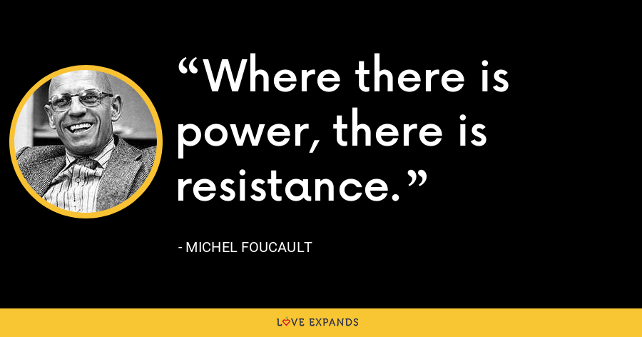Where there is power, there is resistance. - Michel Foucault