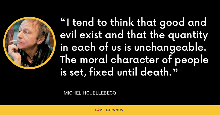 I tend to think that good and evil exist and that the quantity in each of us is unchangeable. The moral character of people is set, fixed until death. - Michel Houellebecq