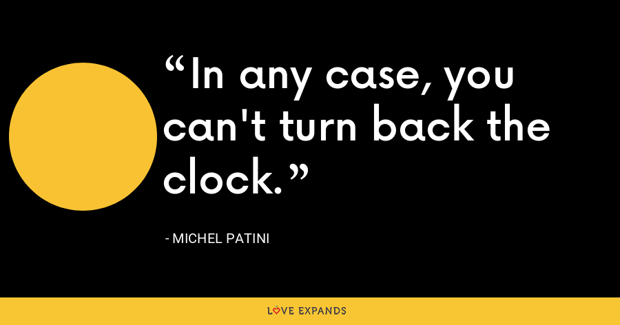 In any case, you can't turn back the clock. - Michel Patini