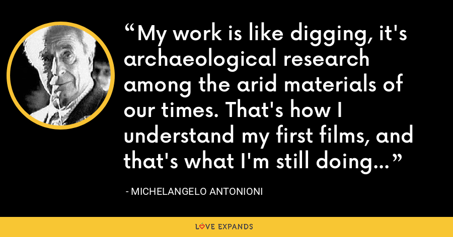 My work is like digging, it's archaeological research among the arid materials of our times. That's how I understand my first films, and that's what I'm still doing... - Michelangelo Antonioni